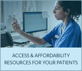 ACCESS AND AFFORDABILITY RESOURCES FOR YOUR PATIENTS